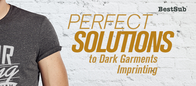 Perfect Solutions to Dark Garments Imprinting from BestSub